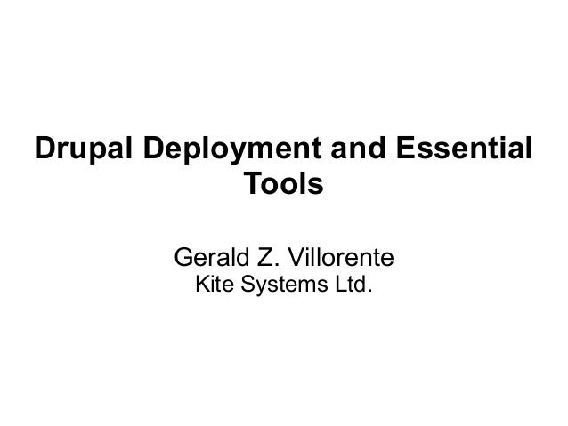 Drupal Deployment and Essential Tools Gerald Z. Villorente Kite Systems Ltd.
