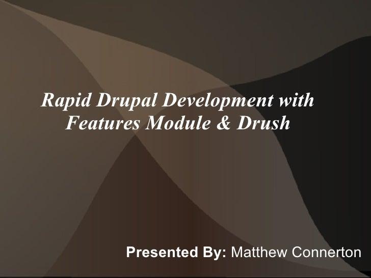 Rapid Drupal Development with Features Module & Drush <ul><li>Presented By:  Matthew Connerton </li></ul>