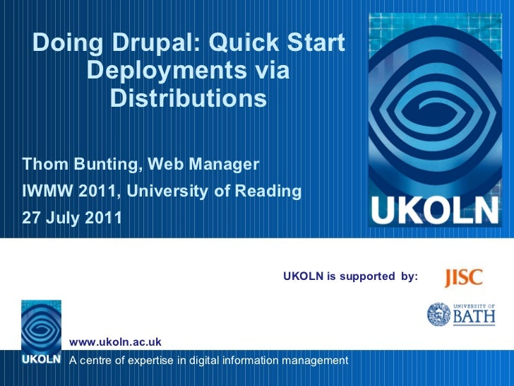 UKOLN is supported  by: Doing Drupal: Quick Start Deployments via Distributions Thom Bunting, Web Manager IWMW 2011, Unive...