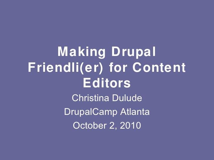 Making Drupal Friendli(er) for Content Editors Christina Dulude DrupalCamp Atlanta October 2, 2010