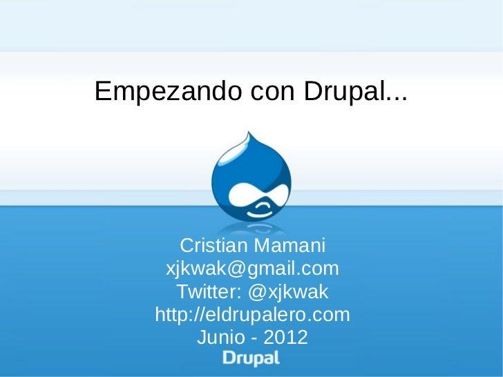 Empezando con Drupal...       Cristian Mamani     xjkwak@gmail.com       Twitter: @xjkwak    http://eldrupalero.com       ...