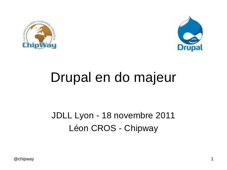 Drupal en do majeur           JDLL Lyon - 18 novembre 2011              Léon CROS - Chipway@chipway                       ...
