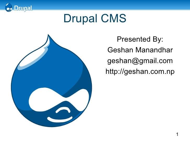 Drupal CMS <ul><li>Presented By: </li></ul><ul><li>Geshan Manandhar </li></ul><ul><li>[email_address] </li></ul><ul><li>ht...