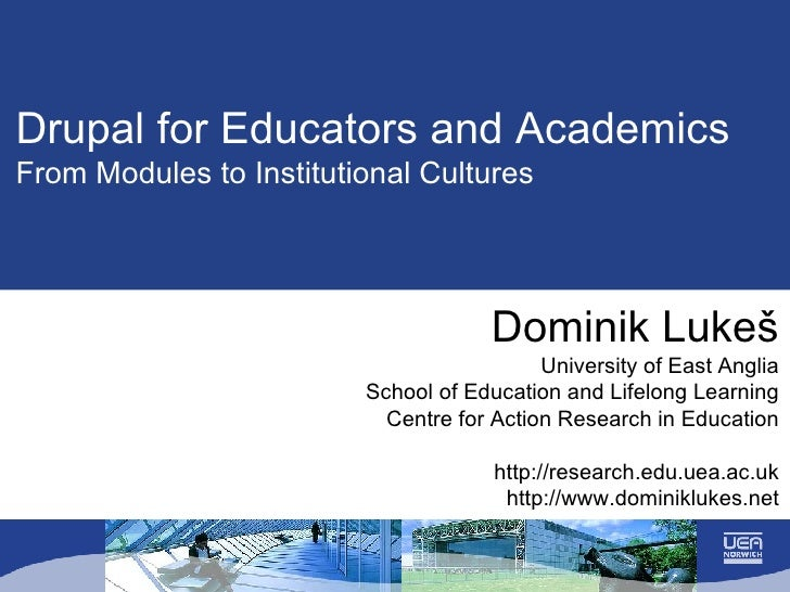Drupal for Educators and Academics From Modules to Institutional Cultures Dominik Luke š University of East Anglia School ...