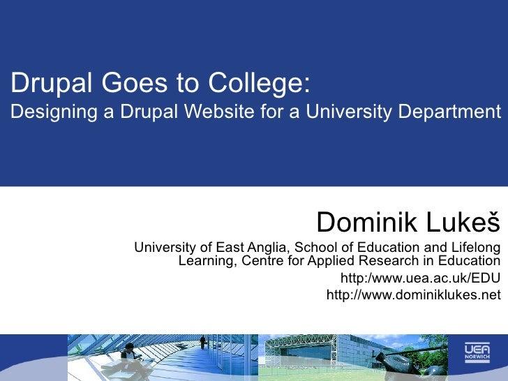 Drupal Goes to College:  Designing a Drupal Website for a University Department Dominik Luke š University of East Anglia, ...