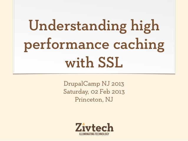 Understanding highperformance caching      with SSL     DrupalCamp NJ 2013     Saturday, 02 Feb 2013         Princeton, NJ