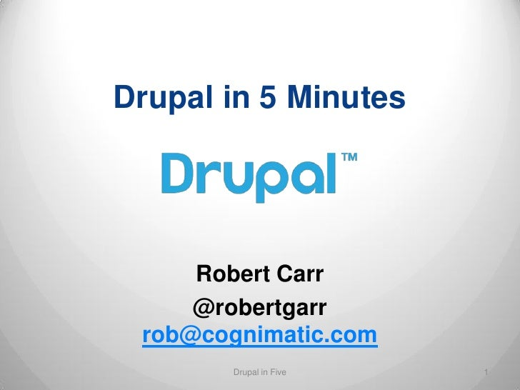 Drupal in 5 Minutes     Robert Carr     @robertgarr rob@cognimatic.com       Drupal in Five   1