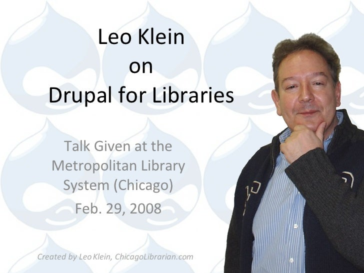 Leo Klein on Drupal for Libraries Talk Given at the Metropolitan Library System (Chicago) Feb. 29, 2008 Created by Leo Kle...