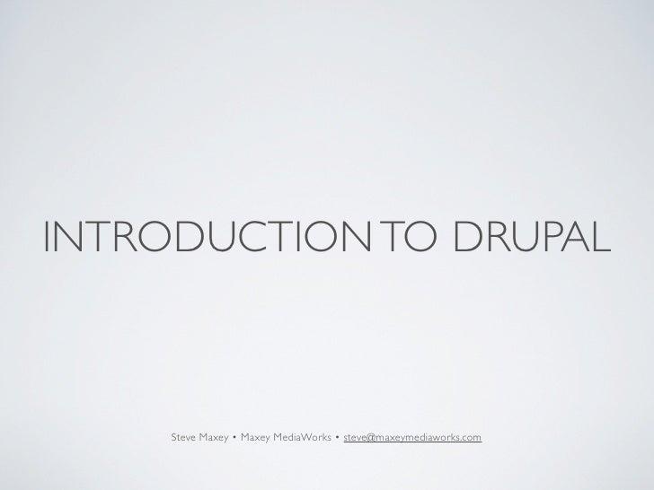 INTRODUCTION TO DRUPAL        Steve Maxey • Maxey MediaWorks • steve@maxeymediaworks.com