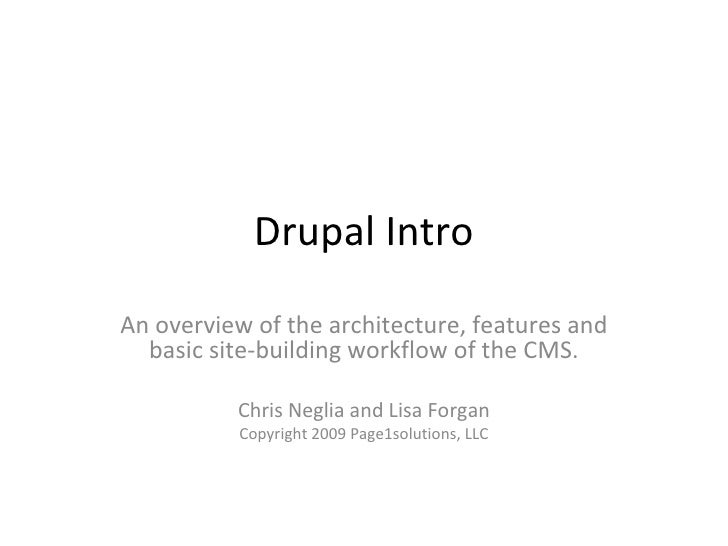 Drupal IntroAn overview of the architecture, features and  basic site-building workflow of the CMS.          Chris Neglia ...