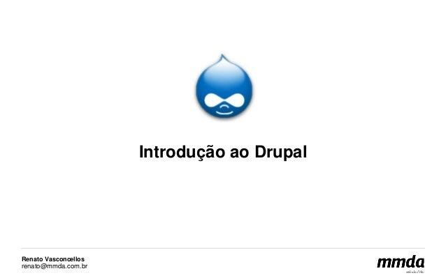 Renato Vasconcellos  renato@mmda.com.br  Introdução ao Drupal