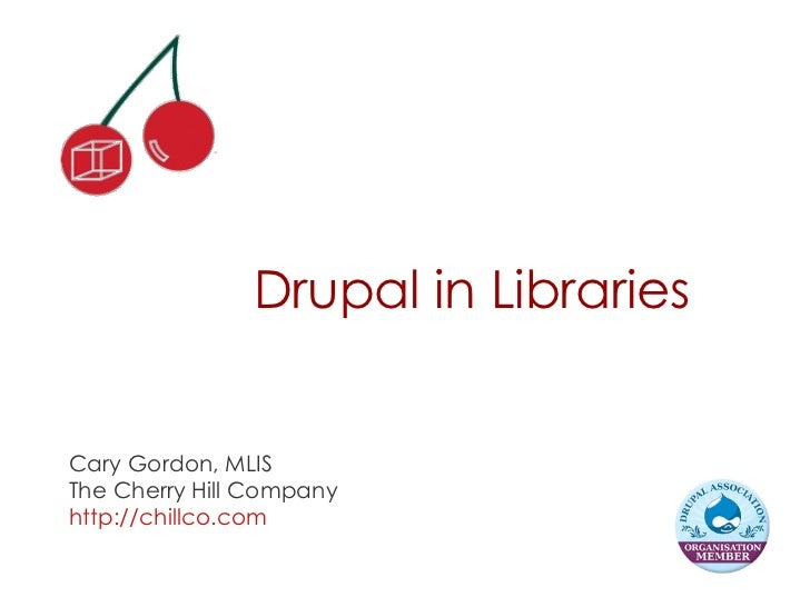 Drupal in Libraries Cary Gordon, MLIS The Cherry Hill Company http://chillco.com