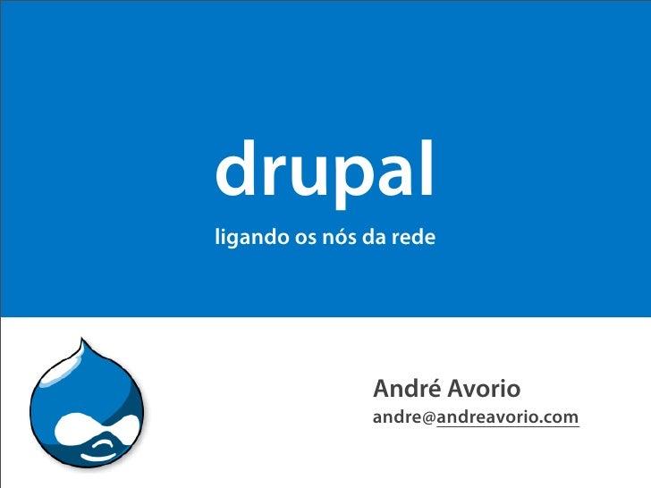 drupal ligando os nós da rede                    André Avorio                andre@andreavorio.com