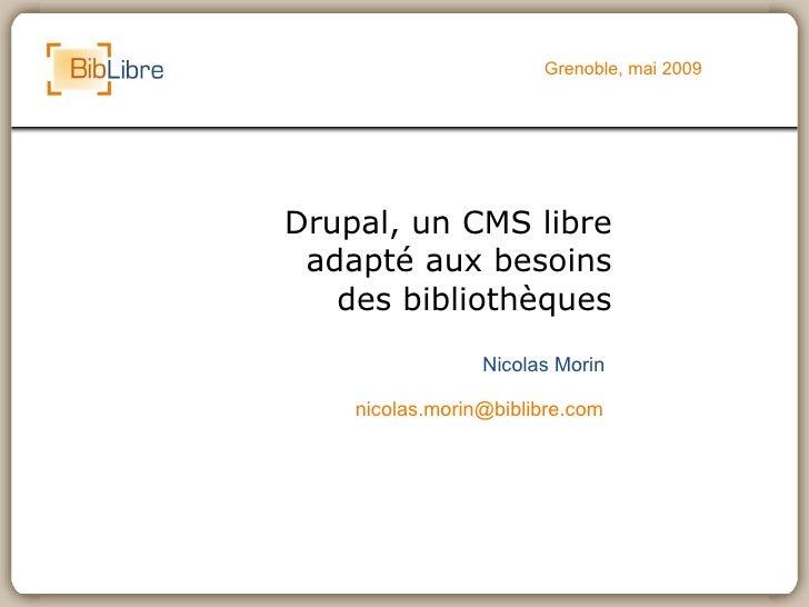 Grenoble, mai 2009     Drupal, un CMS libre  adapté aux besoins    des bibliothèques                  Nicolas Morin      n...