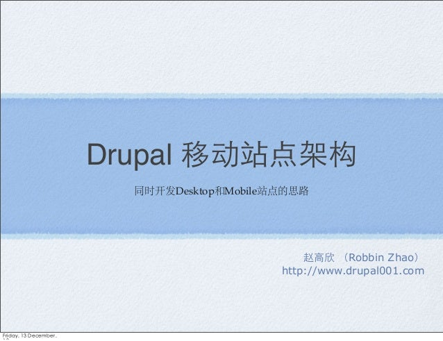 Drupal 移动站点架构 同时开发Desktop和Mobile站点的思路  赵高欣 (Robbin Zhao) http://www.drupal001.com  Friday, 13 December,