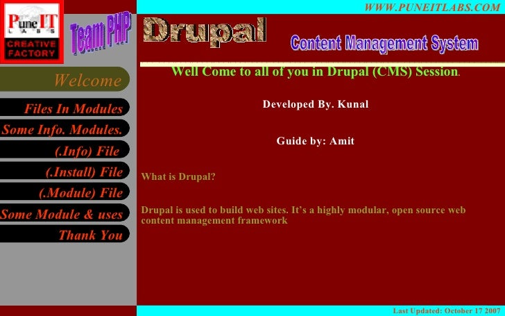 Well Come to all of you in Drupal (CMS) Session . Developed By. Kunal Guide by: Amit What is Drupal? Drupal is used to bui...