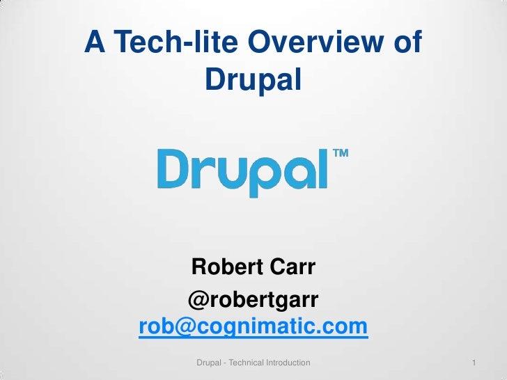 A Tech-lite Overview of        Drupal       Robert Carr       @robertgarr   rob@cognimatic.com       Drupal - Technical In...