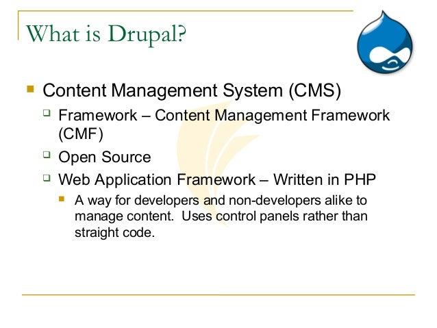 What is Drupal?   Content Management System (CMS)       Framework – Content Management Framework        (CMF)       Ope...