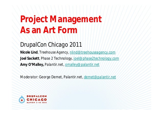 Project Management As an Art Form DrupalCon Chicago 2011 Nicole Lind, Treehouse Agency, nlind@treehouseagency.com Joel Sac...