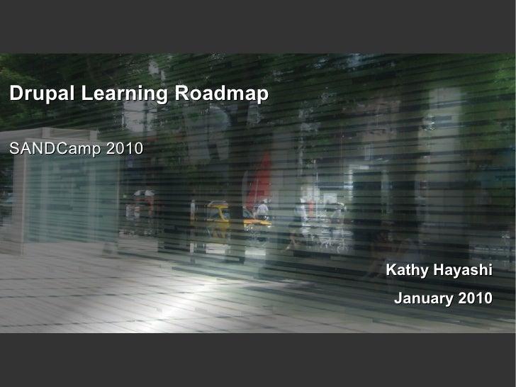 Drupal Learning Roadmap  SANDCamp 2010                               Kathy Hayashi                            January 2010