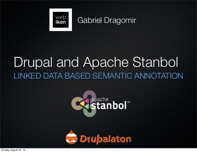 Drupal and Apache Stanbol LINKED DATA BASED SEMANTIC ANNOTATION Gabriel Dragomir Sunday, August 18, 13