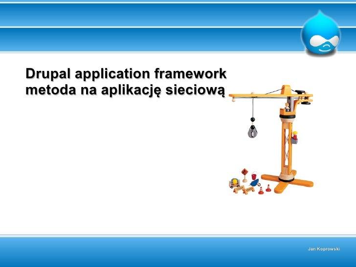 Drupal application framework metoda na aplikację sieciową                                    Jan Koprowski