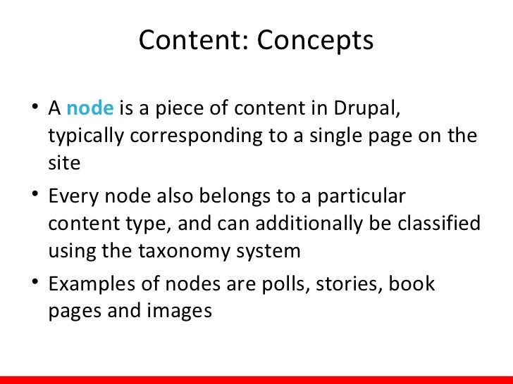 Content: Concepts• A node is a piece of content in Drupal,  typically corresponding to a single page on the  site• Every n...