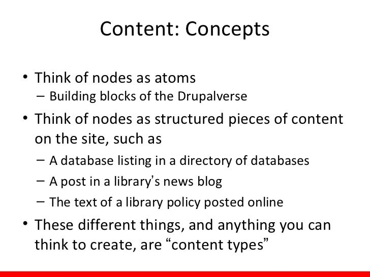 Content: Concepts• Think of nodes as atoms  – Building blocks of the Drupalverse• Think of nodes as structured pieces of c...