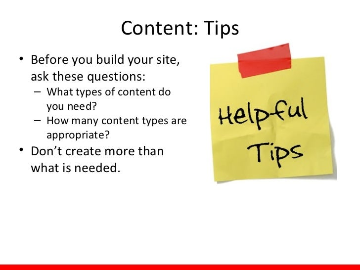 Content: Tips• Before you build your site,  ask these questions:  – What types of content do    you need?  – How many cont...