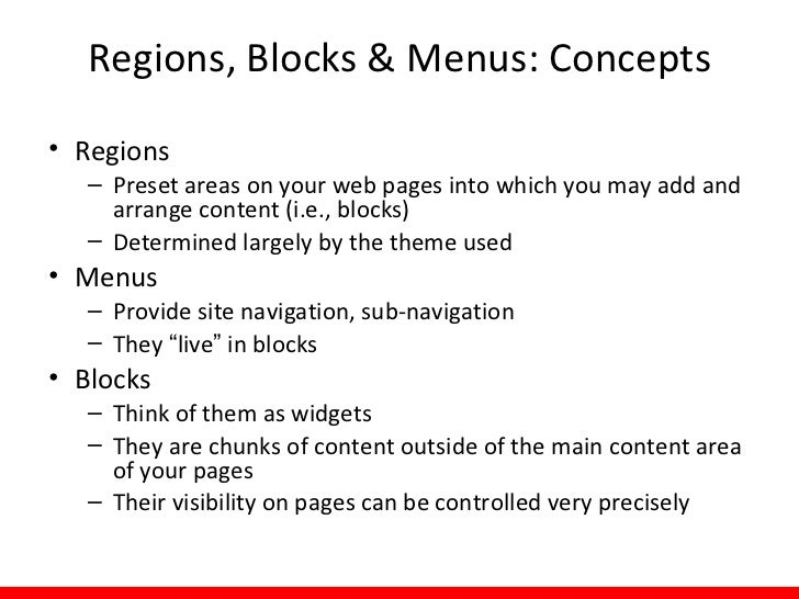 Regions, Blocks & Menus: Concepts• Regions   – Preset areas on your web pages into which you may add and     arrange conte...