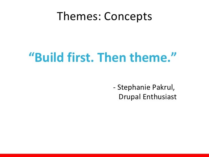 Themes: Concepts• Four kinds of themes:  – Default: comes with your installation of Drupal     • Bartik, Seven, Garland as...
