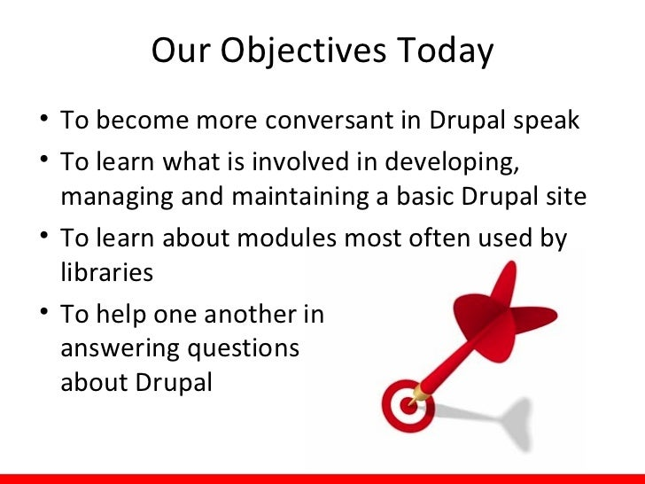 Our Objectives Today• To become more conversant in Drupal speak• To learn what is involved in developing,  managing and ma...