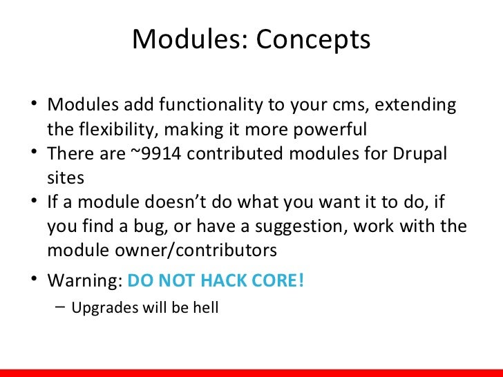 Modules: Concepts• Three kinds of modules:  – Core: comes with your installation of Drupal     • Bartik, Seven, Garland as...