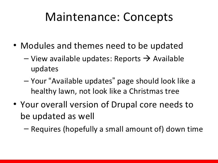 Maintenance: Tips• Helpful Modules  – Backup and Migrate:    Provides interface in    Drupal admin screens to    create an...