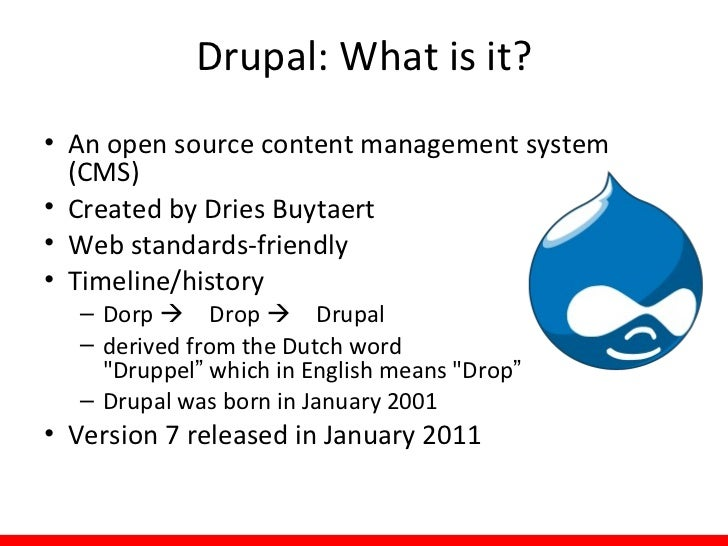 Drupal: What is it?• An open source content management system  (CMS)• Created by Dries Buytaert• Web standards-friendly• T...