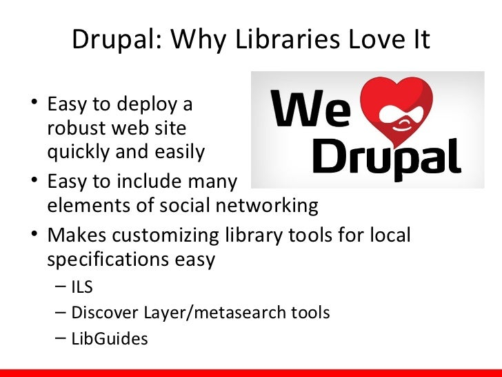Drupal: Why Libraries Love It• Easy to deploy a  robust web site  quickly and easily• Easy to include many  elements of so...