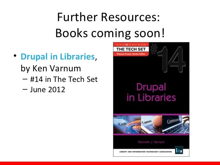 Further Resources:             Drupal Communities• Drupalib  – http://drupalib.interoperating.info/  – a place for library...