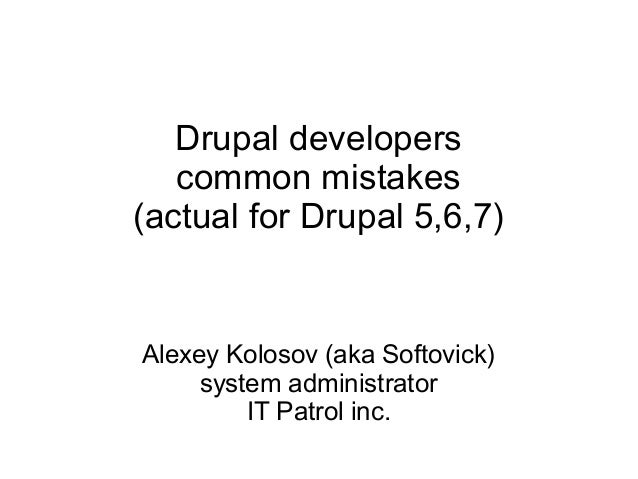Drupal developers common mistakes (actual for Drupal 5,6,7)  Alexey Kolosov (aka Softovick) system administrator IT Patrol...