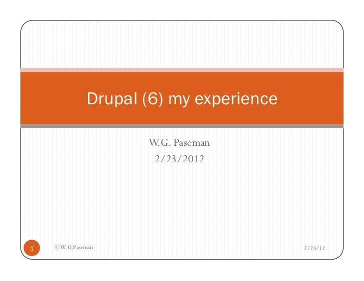 Drupal (6) my experience                      W.G. Paseman                       2/23/20121   © W. G.Paseman              ...