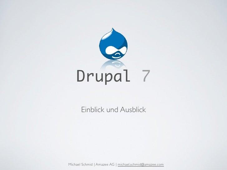 Drupal 7        Einblick und Ausblick     Michael Schmid | Amazee AG | michael.schmid@amazee.com