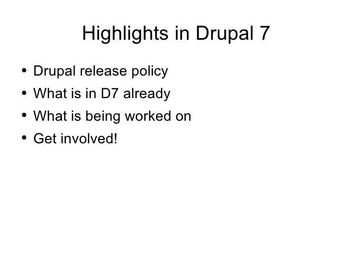 Highlights in Drupal 7  <ul><li>Drupal release policy </li></ul><ul><li>What is in D7 already </li></ul><ul><li>What is be...