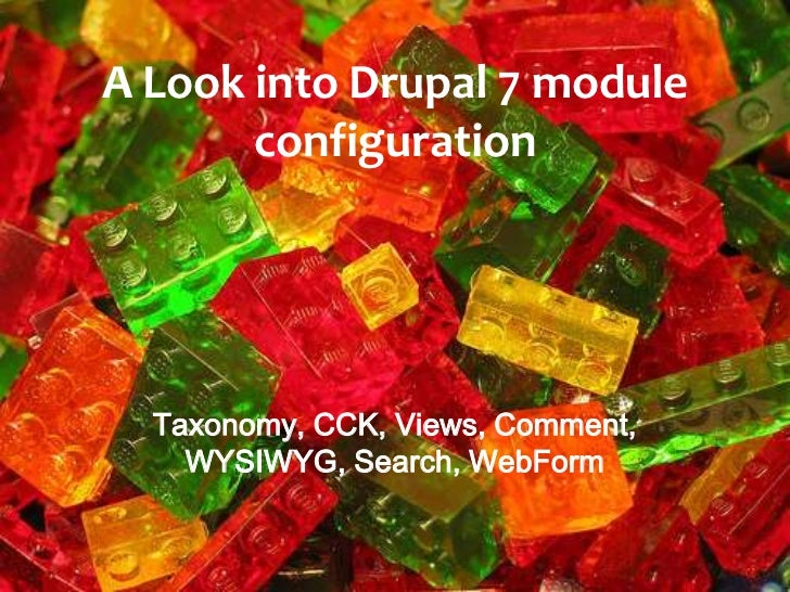 A Look into Drupal 7 module       configuration  Taxonomy, CCK, Views, Comment,    WYSIWYG, Search, WebForm