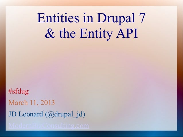 Entities in Drupal 7          & the Entity API#sfdugMarch 11, 2013JD Leonard (@drupal_jd)ModernBizConsulting.com
