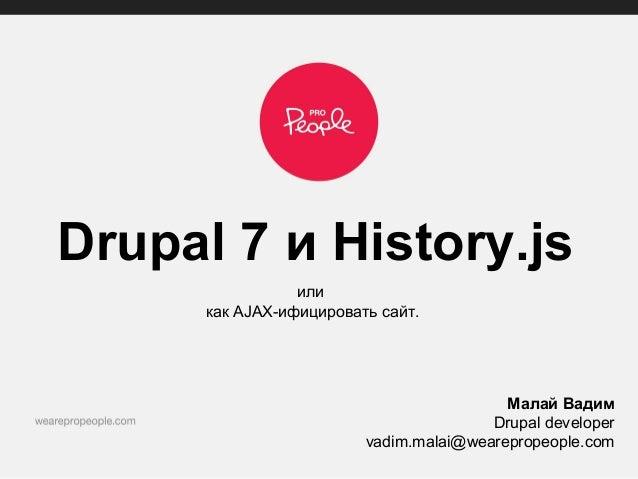 Drupal 7 и History.jsиликак AJAX-ифицировать сайт.Малай ВадимDrupal developervadim.malai@wearepropeople.com