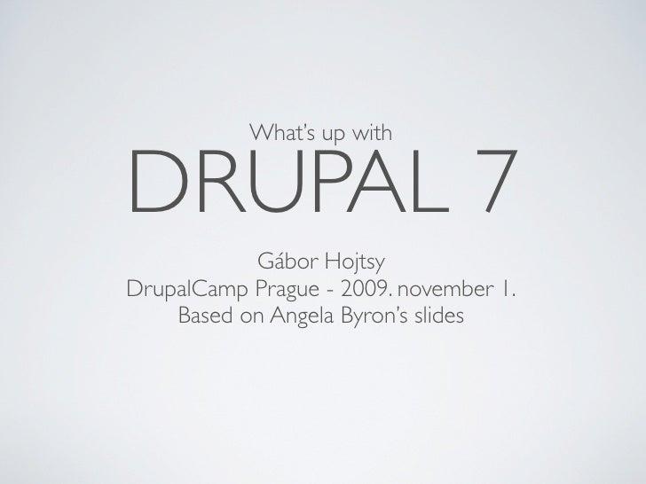 What's up with   DRUPAL 7            Gábor Hojtsy DrupalCamp Prague - 2009. november 1.     Based on Angela Byron's slides
