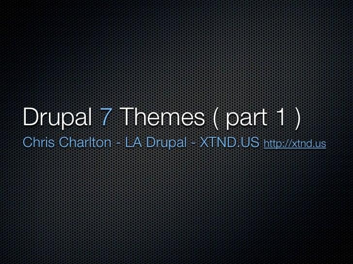 Drupal 7 Themes ( part 1 ) Chris Charlton - LA Drupal - XTND.US http://xtnd.us