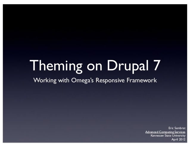 Theming on Drupal 7 Working with Omega's Responsive Framework Eric Sembrat Advanced Computing Services Kennesaw State Univ...