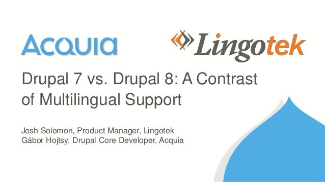 Josh Solomon, Product Manager, Lingotek Gábor Hojtsy, Drupal Core Developer, Acquia Drupal 7 vs. Drupal 8: A Contrast of M...