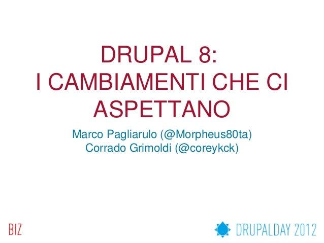 DRUPAL 8:I CAMBIAMENTI CHE CI     ASPETTANO  Marco Pagliarulo (@Morpheus80ta)    Corrado Grimoldi (@coreykck)