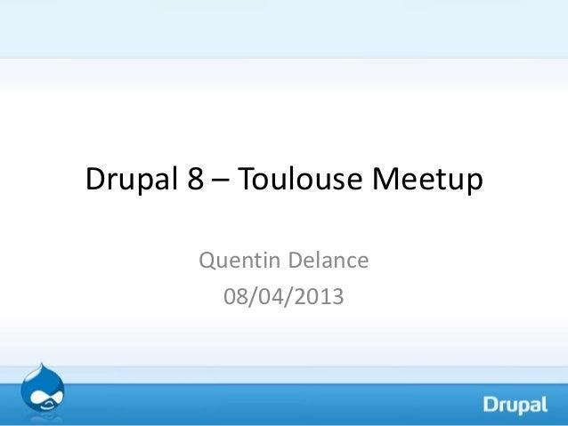 Drupal 8 – Toulouse Meetup       Quentin Delance         08/04/2013